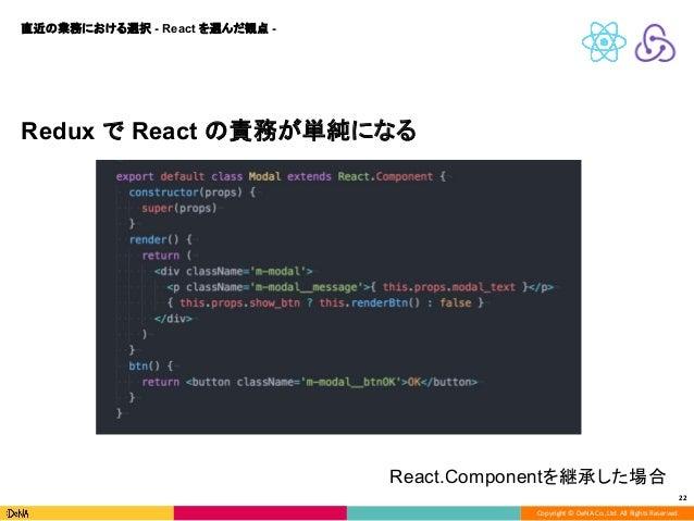 Copyright © DeNA Co.,Ltd. All Rights Reserved. 22 Redux で React の責務が単純になる 直近の業務における選択 - React を選んだ観点 - React.Componentを継承し...