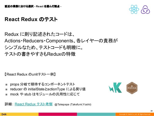 Copyright © DeNA Co.,Ltd. All Rights Reserved. 28 React Redux のテスト Redux に則り記述されたコードは、 Actions・Reducers・Components、各レイヤーの責...
