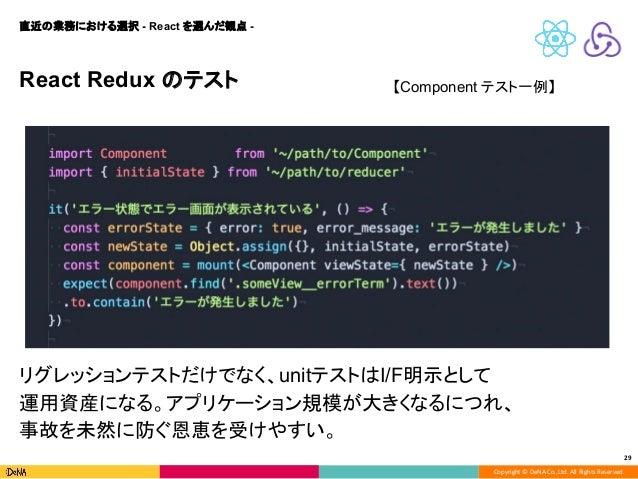 Copyright © DeNA Co.,Ltd. All Rights Reserved. 29 React Redux のテスト 直近の業務における選択 - React を選んだ観点 - 【Component テスト一例】 リグレッションテ...