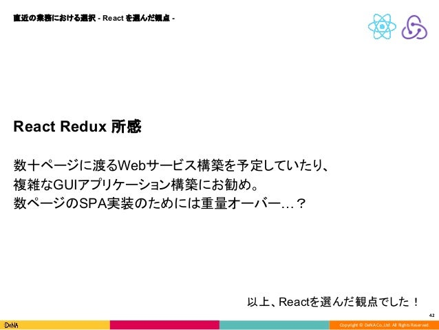 Copyright © DeNA Co.,Ltd. All Rights Reserved. 42 React Redux 所感 数十ページに渡るWebサービス構築を予定していたり、 複雑なGUIアプリケーション構築にお勧め。 数ページのSPA...
