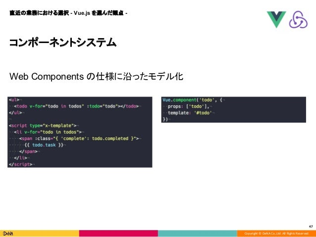 Copyright © DeNA Co.,Ltd. All Rights Reserved. 47 コンポーネントシステム Web Components の仕様に沿ったモデル化 直近の業務における選択 - Vue.js を選んだ観点 -