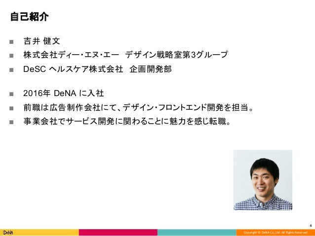 Copyright © DeNA Co.,Ltd. All Rights Reserved. 自己紹介 ■ 吉井 健文 ■ 株式会社ディー・エヌ・エー デザイン戦略室第3グループ ■ DeSC ヘルスケア株式会社 企画開発部 ■ 2016年 D...