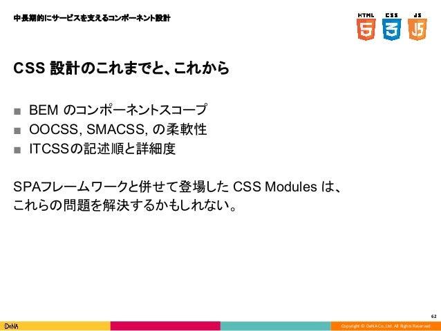 Copyright © DeNA Co.,Ltd. All Rights Reserved. 62 CSS 設計のこれまでと、これから ■ BEM のコンポーネントスコープ ■ OOCSS, SMACSS, の柔軟性 ■ ITCSSの記述順と詳...