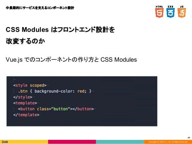 Copyright © DeNA Co.,Ltd. All Rights Reserved. 64 CSS Modules はフロントエンド設計を 改変するのか Vue.js でのコンポーネントの作り方と CSS Modules 中長期的にサー...