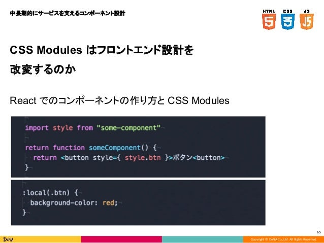 Copyright © DeNA Co.,Ltd. All Rights Reserved. 65 CSS Modules はフロントエンド設計を 改変するのか React でのコンポーネントの作り方と CSS Modules 中長期的にサービ...