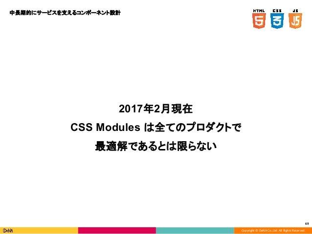 Copyright © DeNA Co.,Ltd. All Rights Reserved. 69 2017年2月現在 CSS Modules は全てのプロダクトで 最適解であるとは限らない 中長期的にサービスを支えるコンポーネント設計
