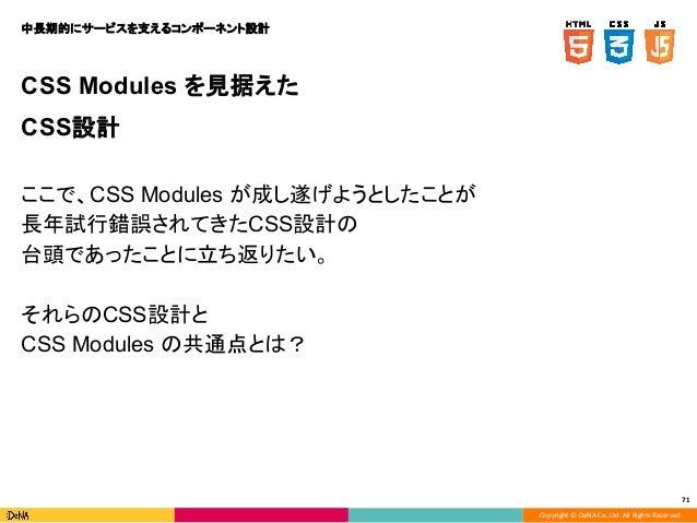 Copyright © DeNA Co.,Ltd. All Rights Reserved. 71 CSS Modules を見据えた CSS設計 ここで、CSS Modules が成し遂げようとしたことが 長年試行錯誤されてきたCSS設計の ...
