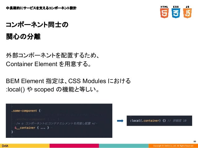 Copyright © DeNA Co.,Ltd. All Rights Reserved. 80 コンポーネント同士の 関心の分離 外部コンポーネントを配置するため、 Container Element を用意する。 BEM Element ...