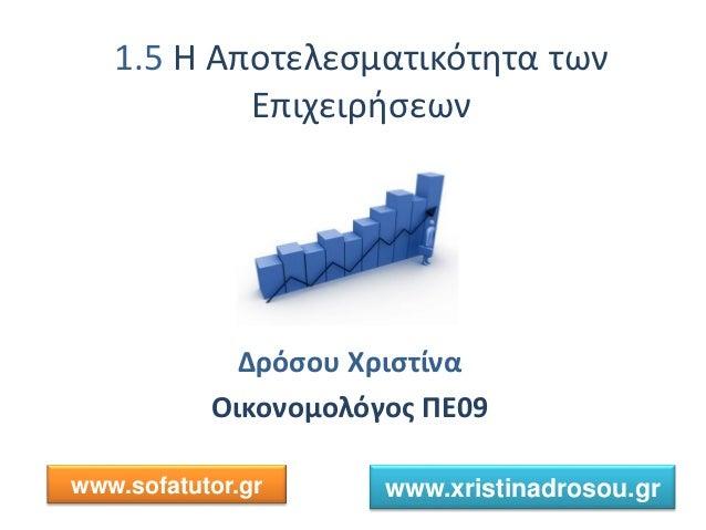 1.5 Η Αποτελεσματικότητα των Επιχειρήσεων Δρόσου Χριστίνα Οικονομολόγος ΠΕ09 www.sofatutor.gr www.xristinadrosou.gr