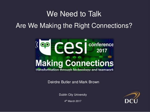 Deirdre Butler and Mark Brown Dublin City University 4th March 2017 We Need to Talk Are We Making the Right Connections?