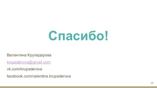 Валентина Крупадерова krupaderova@gmail.com vk.com/krupaderova facebook.com/valentina.krupaderova 29 Спасибо!