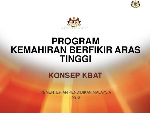 1 KEMENTERIAN PENDIDIKAN MALAYSIA 2013 KONSEP KBAT PROGRAM KEMAHIRAN BERFIKIR ARAS TINGGI