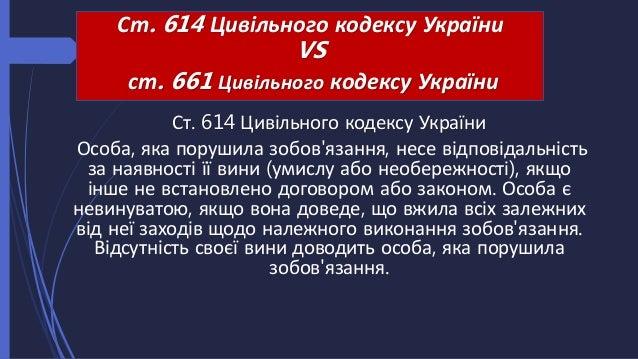 Ст. 614 Цивільного кодексу України Особа, яка порушила зобов'язання, несе відповідальність за наявності її вини (умислу аб...