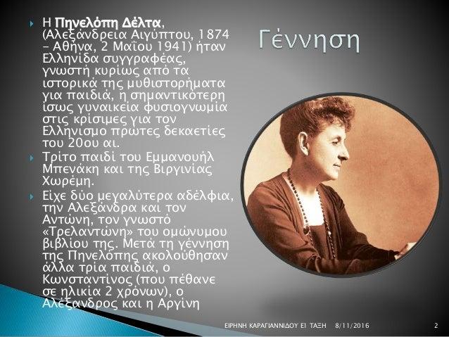  Η Πηνελόπη Δέλτα, (Αλεξάνδρεια Αιγύπτου, 1874 - Αθήνα, 2 Μαΐου 1941) ήταν Ελληνίδα συγγραφέας, γνωστή κυρίως από τα ιστο...