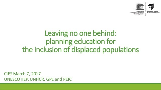 Leaving no one behind: planning education for the inclusion of displaced populations CIES March 7, 2017 UNESCO IIEP, UNHCR...