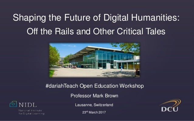Shaping the Future of Digital Humanities: Off the Rails and Other Critical Tales Professor Mark Brown Lausanne, Switzerlan...