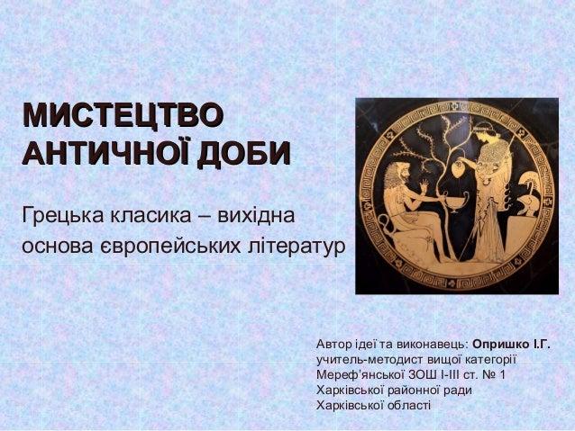 МИСТЕЦТВОМИСТЕЦТВО АНТИЧНОЇ ДОБИАНТИЧНОЇ ДОБИ Грецька класика – вихідна основа європейських літератур Автор ідеї та викона...