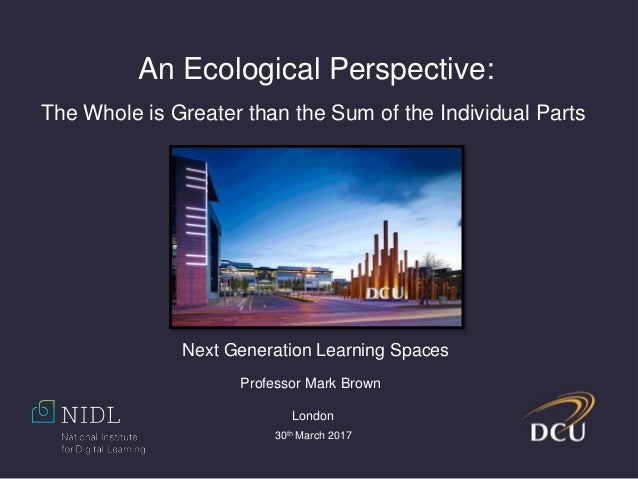 An Ecological Perspective: The Whole is Greater than the Sum of the Individual Parts Professor Mark Brown London 30th Marc...