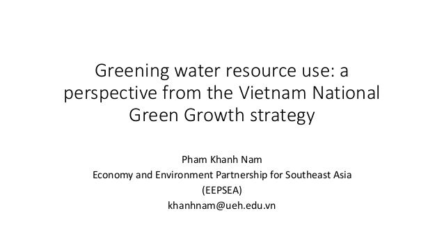 Greening water resource use: a perspective from the Vietnam National Green Growth strategy Pham Khanh Nam Economy and Envi...