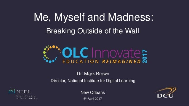 Me, Myself and Madness: Breaking Outside of the Wall Dr. Mark Brown Director, National Institute for Digital Learning New ...