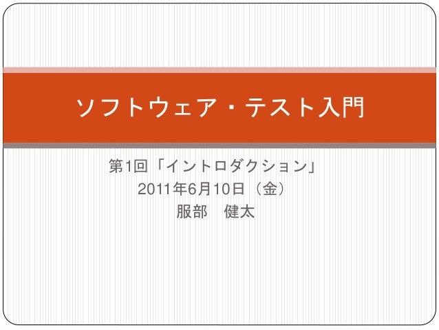 第1回「イントロダクション」 2011年6月10日(金) 服部 健太 ソフトウェア・テスト入門