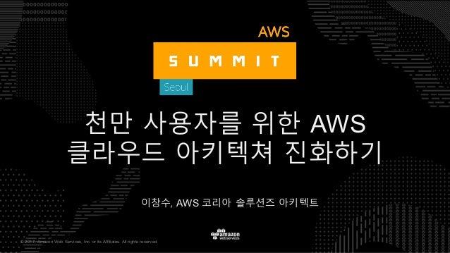 © 2017, Amazon Web Services, Inc. or its Affiliates. All rights reserved. 이창수, AWS 코리아 솔루션즈 아키텍트 천만 사용자를 위한 AWS 클라우드 아키텍쳐 ...