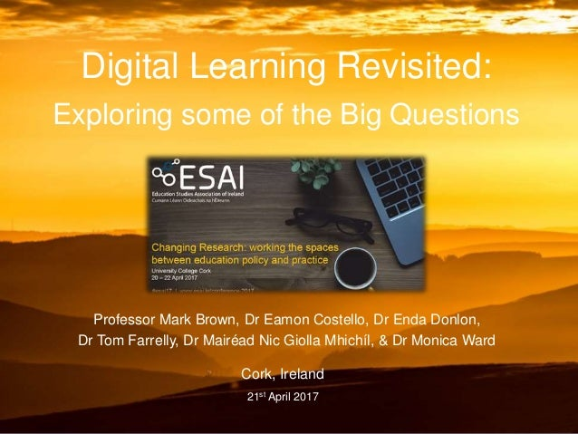 Digital Learning Revisited: Exploring some of the Big Questions Professor Mark Brown, Dr Eamon Costello, Dr Enda Donlon, D...