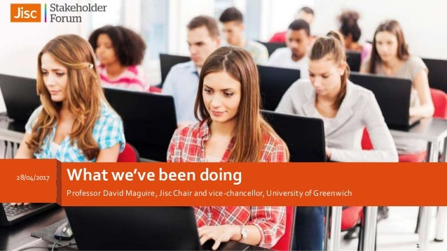 What we've been doing Professor David Maguire, JiscChair and vice-chancellor, University of Greenwich 28/04/2017 1