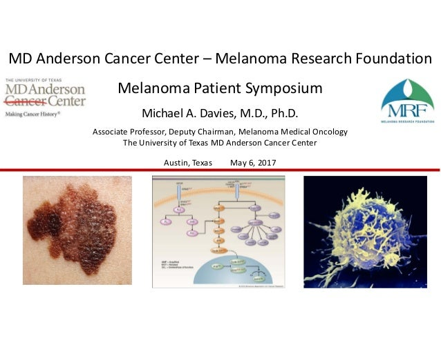 MD Anderson Cancer Center – Melanoma Research Foundation  Melanoma Patient Symposium Michael A. Davies, M.D., Ph.D. Associ...