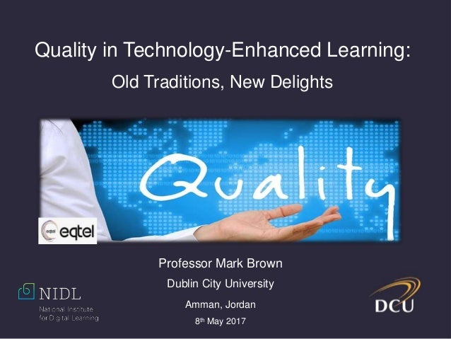 Quality in Technology-Enhanced Learning: Old Traditions, New Delights Professor Mark Brown Dublin City University Amman, J...