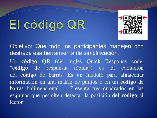 Objetivo: Que todo los participantes manejen con destreza esa herramienta de simplificación. Un código QR (del inglés Quic...