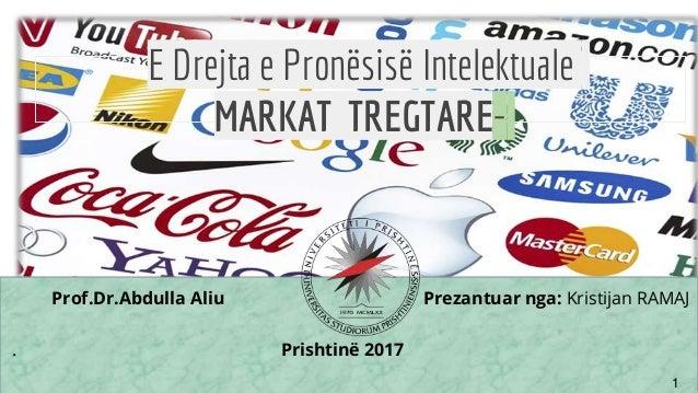 te 1 E Drejta e Pronësisë Intelektuale MARKAT TREGTARE- Prof.Dr.Abdulla Aliu Prezantuar nga: Kristijan RAMAJ . Prishtinë 2...