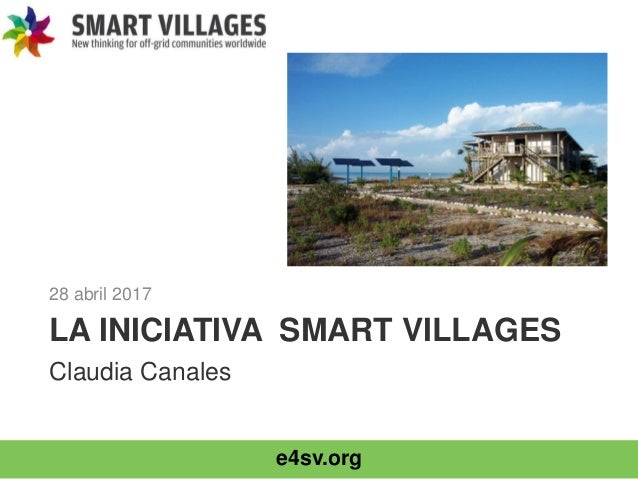 e4sv.org LA INICIATIVA SMART VILLAGES 28 abril 2017 Claudia Canales