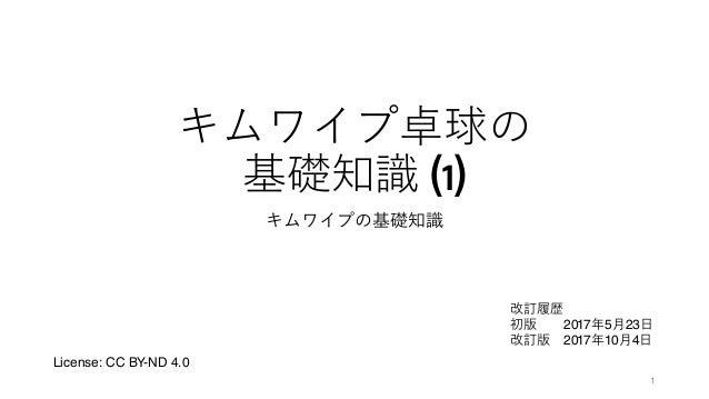 キムワイプ卓球の 基礎知識 (1) キムワイプの基礎知識 1 License: CC BY-ND 4.0 改訂履歴 初版 2017年5月23日 改訂版 2017年10月4日
