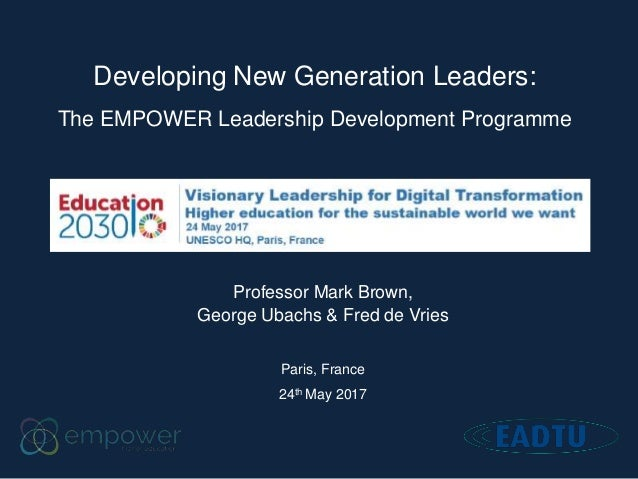 Developing New Generation Leaders: The EMPOWER Leadership Development Programme Professor Mark Brown, George Ubachs & Fred...
