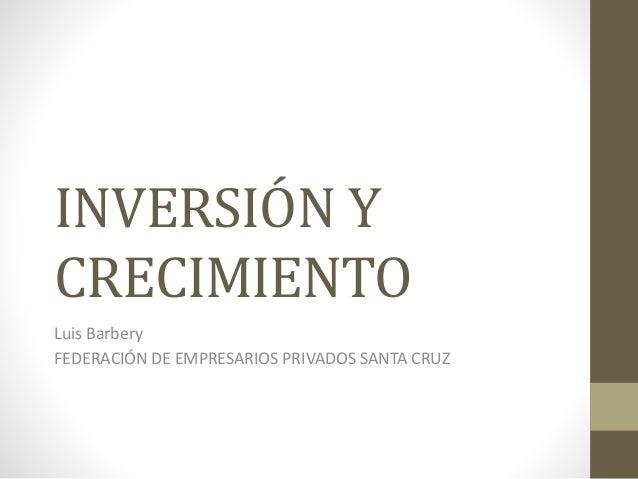 INVERSIÓN Y CRECIMIENTO Luis Barbery FEDERACIÓN DE EMPRESARIOS PRIVADOS SANTA CRUZ