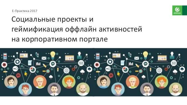 Е-Практика 2017 Социальные проекты и геймификация оффлайн активностей на корпоративном портале