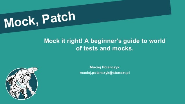 Mock it right! A beginner's guide to world of tests and mocks. Maciej Polańczyk maciej.polanczyk@stxnext.pl Mock, Patch