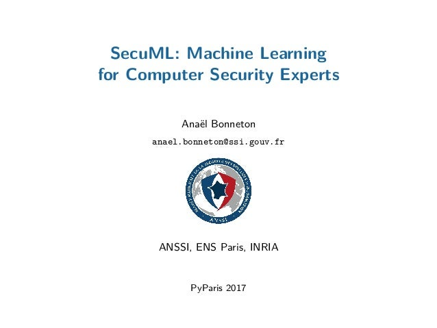 SecuML: Machine Learning for Computer Security Experts Anaël Bonneton anael.bonneton@ssi.gouv.fr ANSSI, ENS Paris, INRIA P...