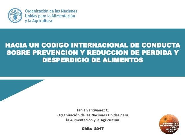HACIA UN CODIGO INTERNACIONAL DE CONDUCTA SOBRE PREVENCION Y REDUCCION DE PERDIDA Y DESPERDICIO DE ALIMENTOS Tania Santiva...