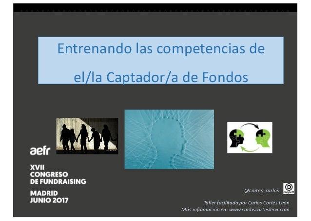 Entrenandolascompetenciasde el/laCaptador/adeFondos @cortes_carlos TallerfacilitadoporCarlosCortésLeón Másinfo...