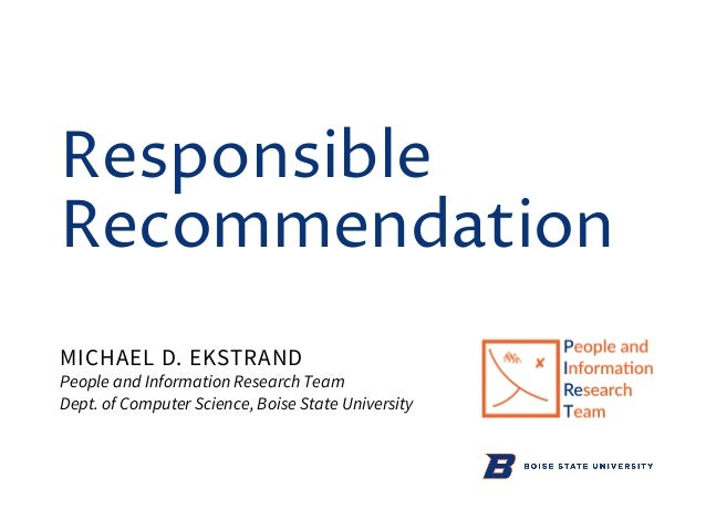 Responsible Recommendation MICHAEL D. EKSTRAND People and Information Research Team Dept. of Computer Science, Boise State...