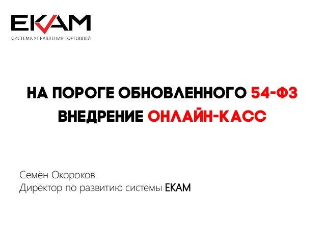 На пороге обновленного 54-ФЗ Внедрение онлайн-касс Семён Окороков Директор по развитию системы EKAM