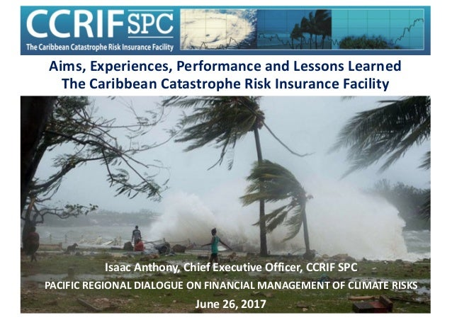 Aims,Experiences,PerformanceandLessonsLearned TheCaribbeanCatastropheRiskInsuranceFacility IsaacAnthony,Chief...