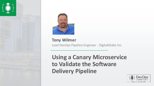 Using a Canary Microservice to Validate the Software Delivery Pipeline Tony Wilmer Lead DevOps Pipeline Engineer - Digital...