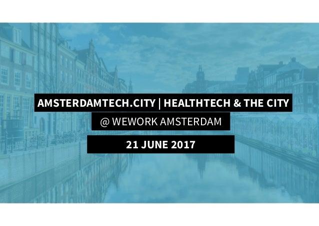 AmsterdamTech.City | HealthTech & The City AMSTERDAMTECH.CITY | HEALTHTECH & THE CITY @ WEWORK AMSTERDAM 21 JUNE 2017