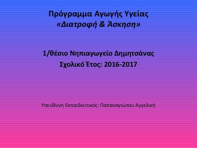 Πρόγραμμα Αγωγής Υγείας «Διατροφή & Άσκηση» 1/θέσιο Νηπιαγωγείο Δημητσάνας Σχολικό Έτος: 2016-2017 Υπεύθυνη Εκπαιδευτικός:...