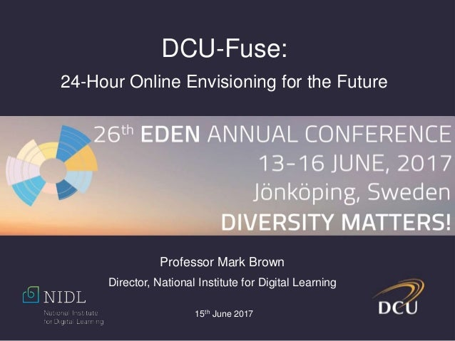 15th June 2017 DCU-Fuse: 24-Hour Online Envisioning for the Future Professor Mark Brown Director, National Institute for D...
