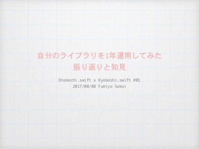 自分のライブラリを1年運用してみた  振り返りと知見 Otemachi.swiftxKyobashi.swift#01  2017/08/08FumiyaSakai