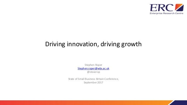 Driving innovation, driving growth Stephen Roper Stephen.roper@wbs.ac.uk @steverop State of Small Business Britain Confere...